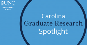 Carolina Graduate Research Spotlight - The Graduate School UNC
